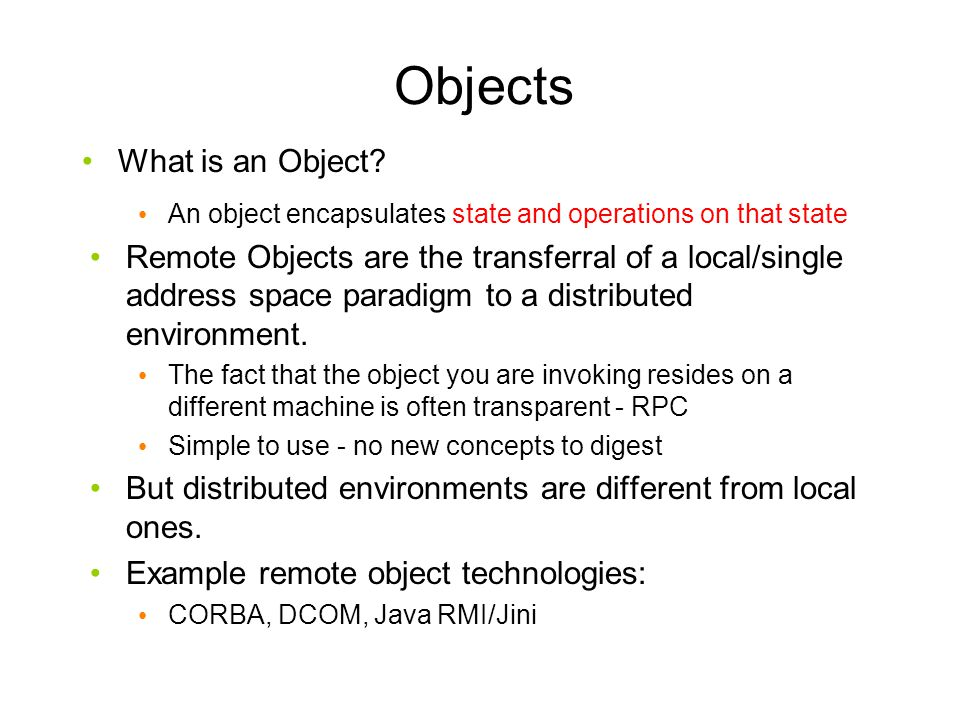 Objects What is an Object? An object encapsulates state and operations on that state Remote Objects are the transferral of a local/single address spac