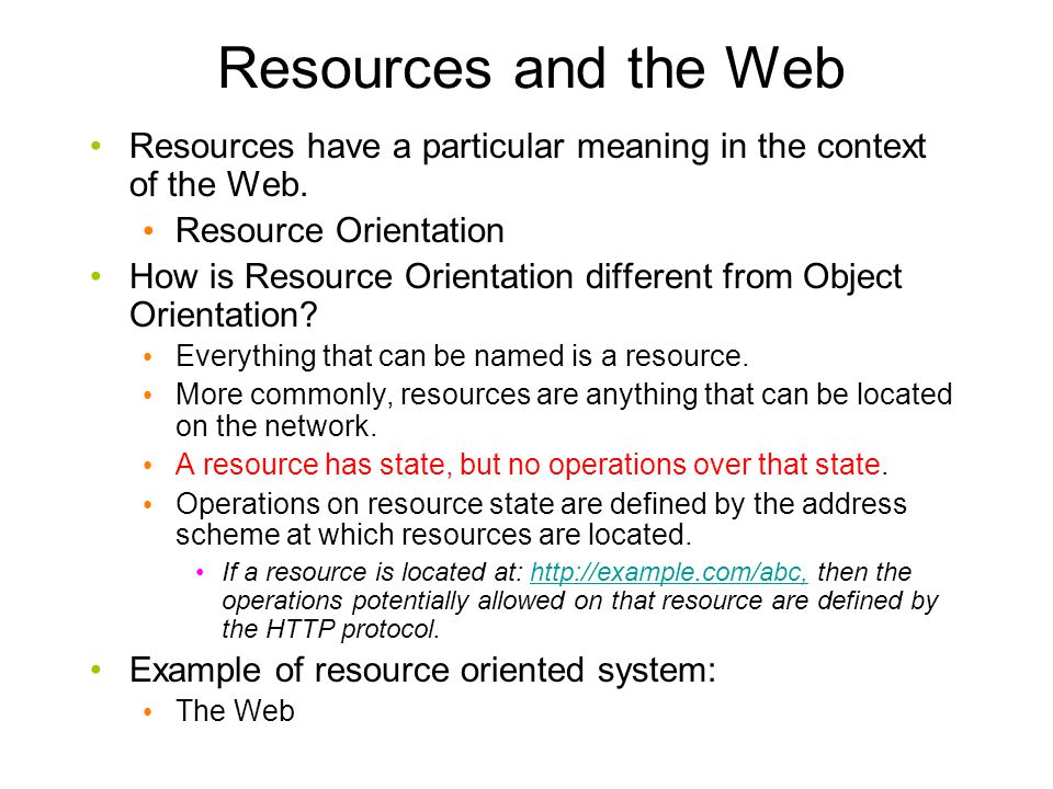 Resources and the Web Resources have a particular meaning in the context of the Web. Resource Orientation How is Resource Orientation different from O