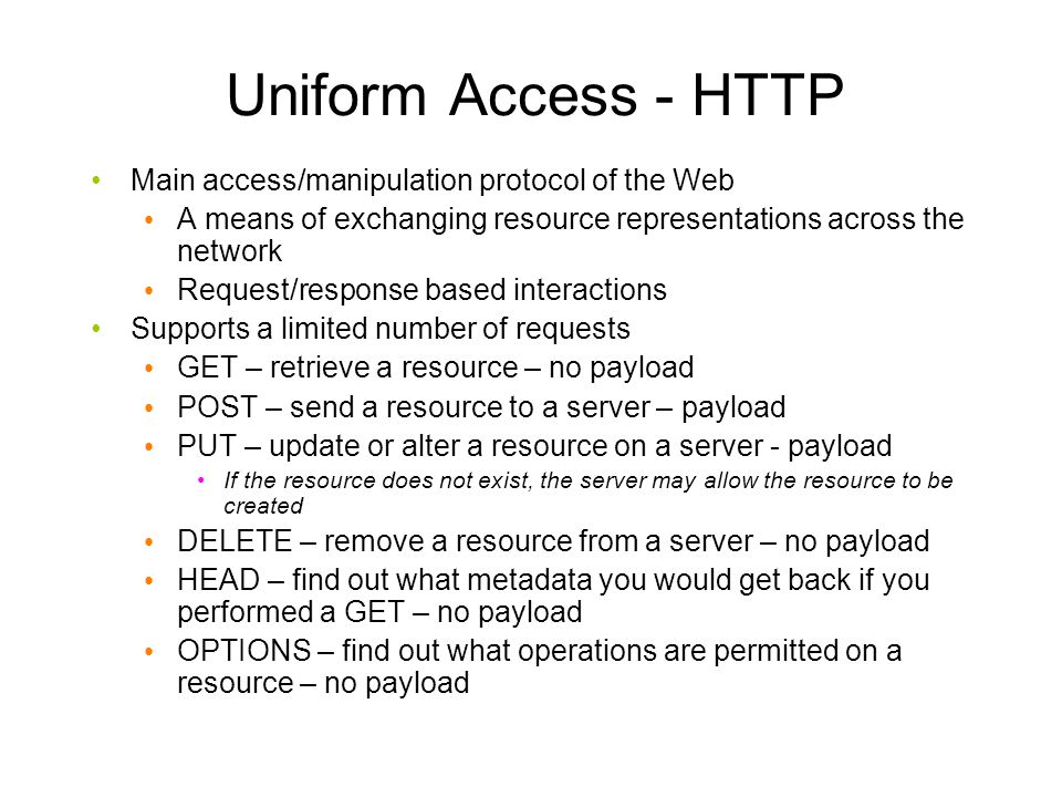 Uniform Access - HTTP Main access/manipulation protocol of the Web A means of exchanging resource representations across the network Request/response