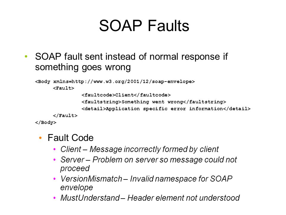 SOAP Faults SOAP fault sent instead of normal response if something goes wrong Client Something went wrong Application specific error information Fault Code Client – Message incorrectly formed by client Server – Problem on server so message could not proceed VersionMismatch – Invalid namespace for SOAP envelope MustUnderstand – Header element not understood