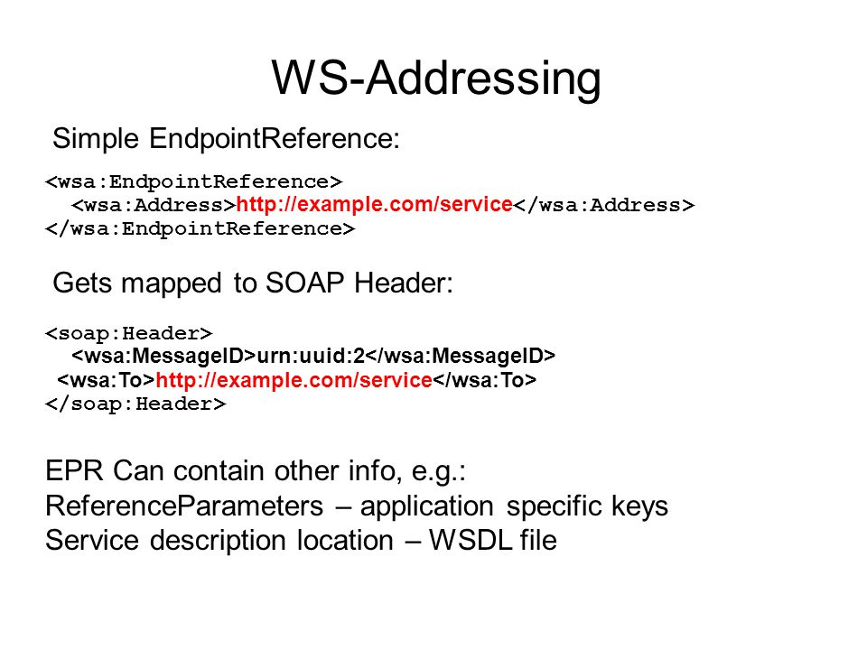 WS-Addressing http://example.com/service Simple EndpointReference: Gets mapped to SOAP Header: urn:uuid:2 http://example.com/service EPR Can contain other info, e.g.: ReferenceParameters – application specific keys Service description location – WSDL file