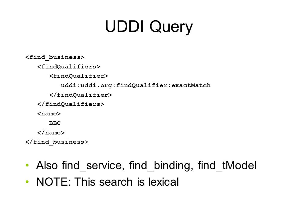 UDDI Query uddi:uddi.org:findQualifier:exactMatch BBC Also find_service, find_binding, find_tModel NOTE: This search is lexical