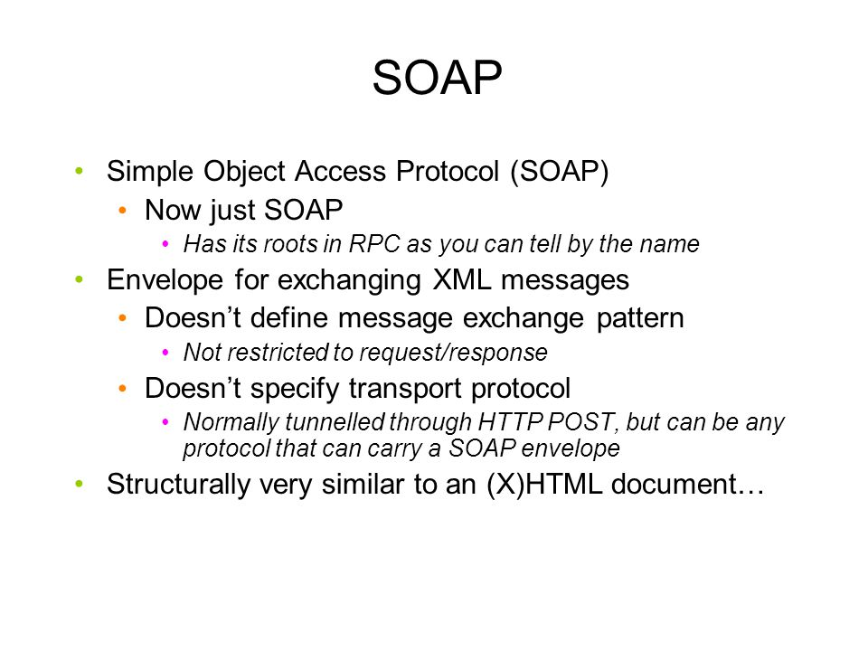 SOAP Simple Object Access Protocol (SOAP) Now just SOAP Has its roots in RPC as you can tell by the name Envelope for exchanging XML messages Doesn't define message exchange pattern Not restricted to request/response Doesn't specify transport protocol Normally tunnelled through HTTP POST, but can be any protocol that can carry a SOAP envelope Structurally very similar to an (X)HTML document…