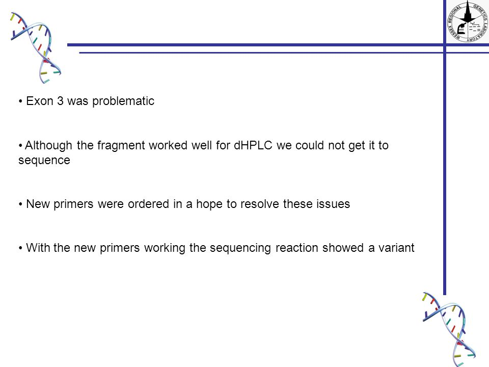 Exon 3 was problematic Although the fragment worked well for dHPLC we could not get it to sequence New primers were ordered in a hope to resolve these issues With the new primers working the sequencing reaction showed a variant