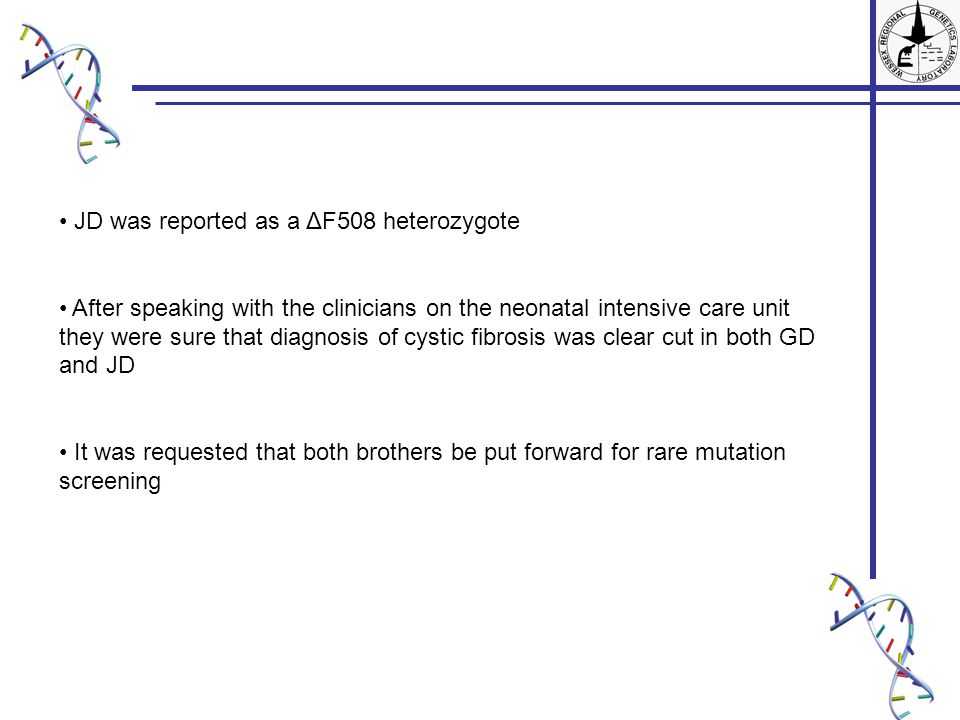 JD was reported as a ΔF508 heterozygote After speaking with the clinicians on the neonatal intensive care unit they were sure that diagnosis of cystic fibrosis was clear cut in both GD and JD It was requested that both brothers be put forward for rare mutation screening