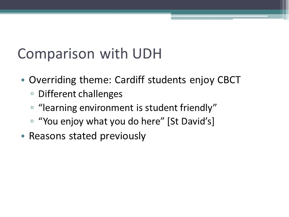 Comparison with UDH Overriding theme: Cardiff students enjoy CBCT ▫ Different challenges ▫ learning environment is student friendly ▫ You enjoy what you do here [St David's] Reasons stated previously