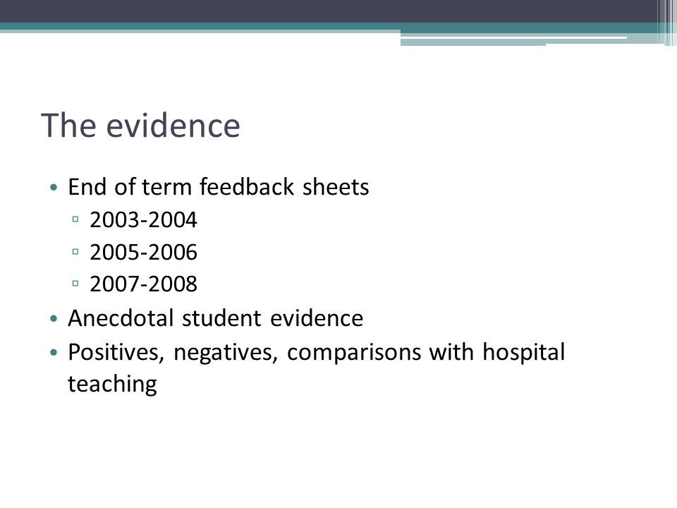 The evidence End of term feedback sheets ▫ 2003-2004 ▫ 2005-2006 ▫ 2007-2008 Anecdotal student evidence Positives, negatives, comparisons with hospital teaching