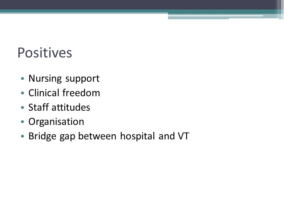 Positives Nursing support Clinical freedom Staff attitudes Organisation Bridge gap between hospital and VT