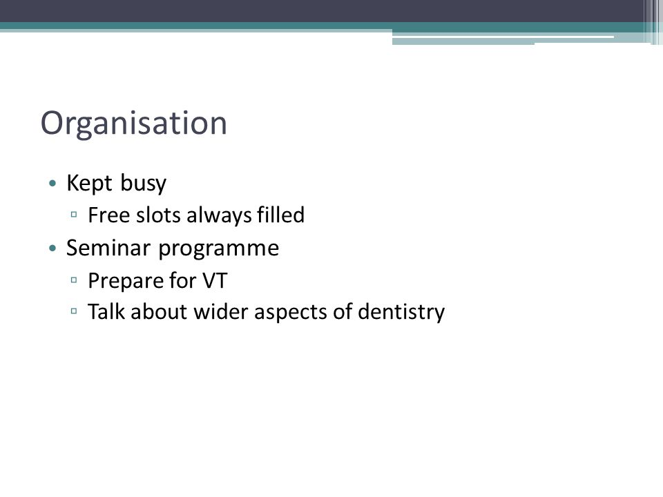 Organisation Kept busy ▫ Free slots always filled Seminar programme ▫ Prepare for VT ▫ Talk about wider aspects of dentistry