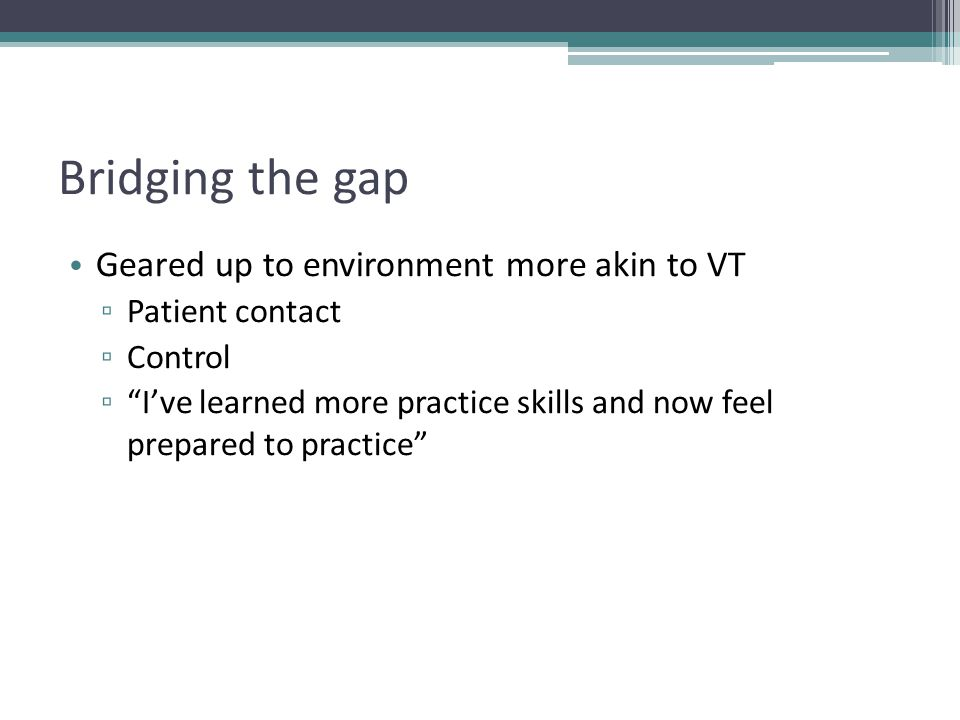 Bridging the gap Geared up to environment more akin to VT ▫ Patient contact ▫ Control ▫ I've learned more practice skills and now feel prepared to practice