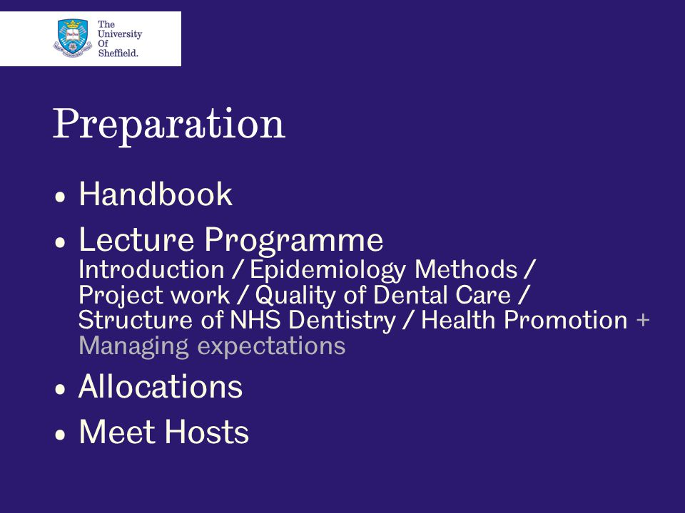 Preparation Handbook Lecture Programme Introduction / Epidemiology Methods / Project work / Quality of Dental Care / Structure of NHS Dentistry / Health Promotion + Managing expectations Allocations Meet Hosts