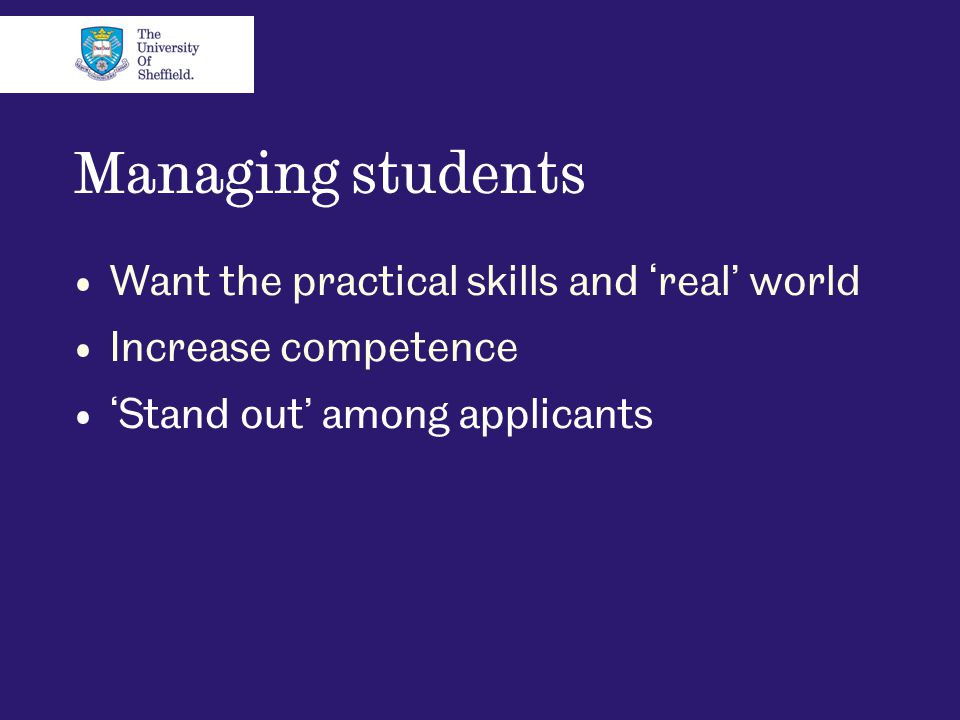 Managing students Want the practical skills and 'real' world Increase competence 'Stand out' among applicants