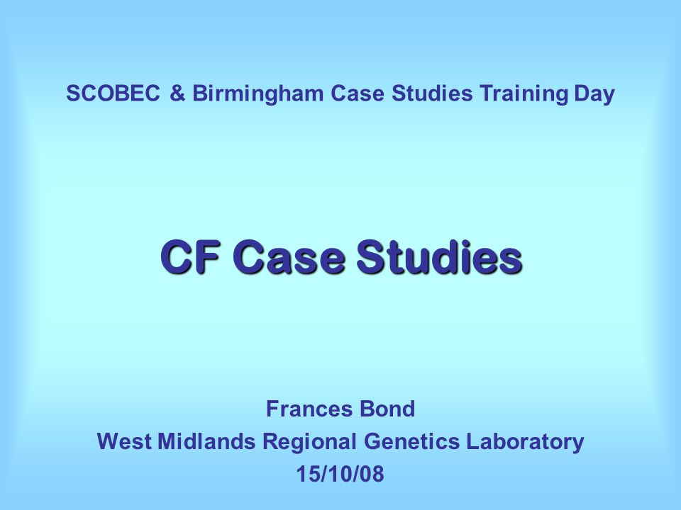 CF Case Studies Frances Bond West Midlands Regional Genetics Laboratory 15/10/08 SCOBEC & Birmingham Case Studies Training Day