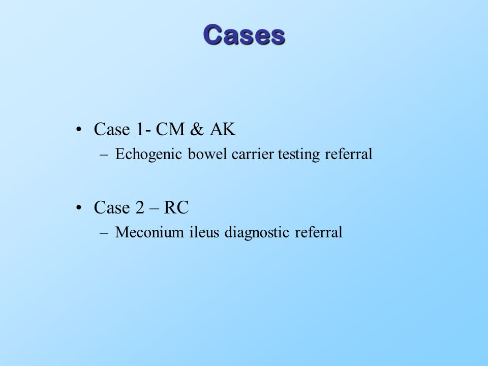 Cases Case 1- CM & AK –Echogenic bowel carrier testing referral Case 2 – RC –Meconium ileus diagnostic referral