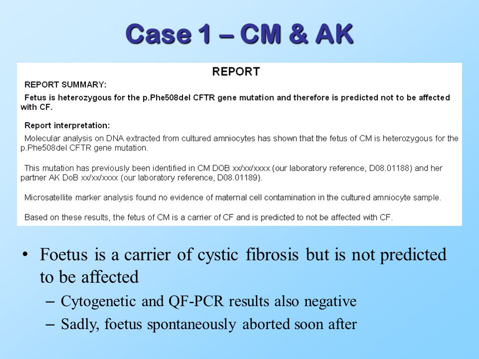 Case 1 – CM & AK Foetus is a carrier of cystic fibrosis but is not predicted to be affected – Cytogenetic and QF-PCR results also negative – Sadly, foetus spontaneously aborted soon after