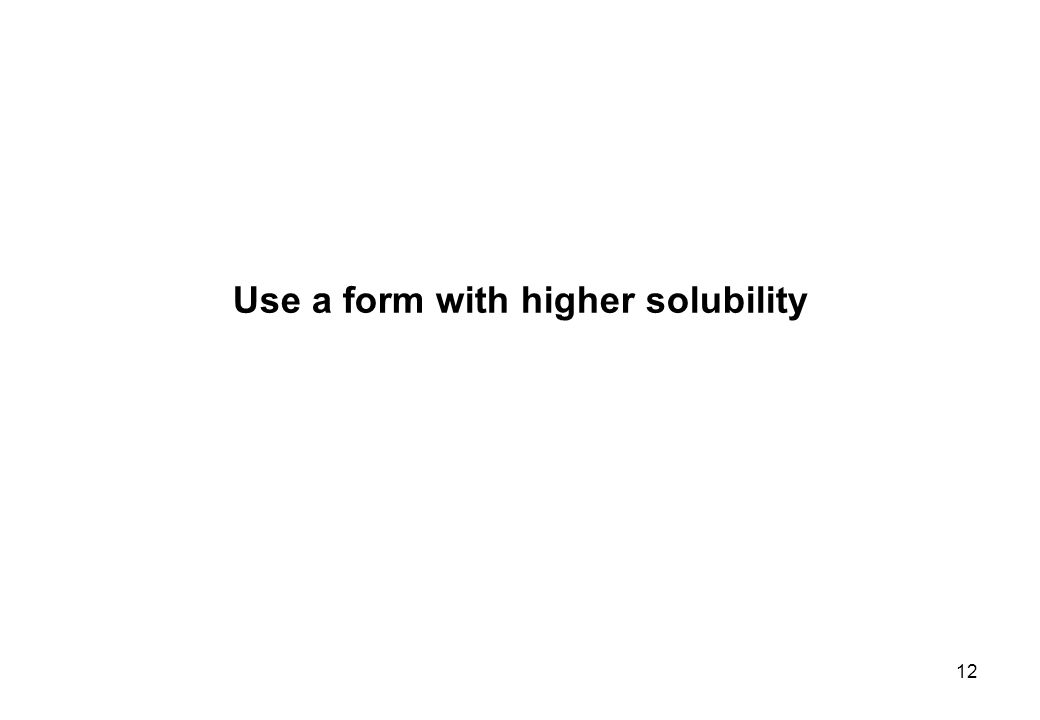 Use a form with higher solubility 12