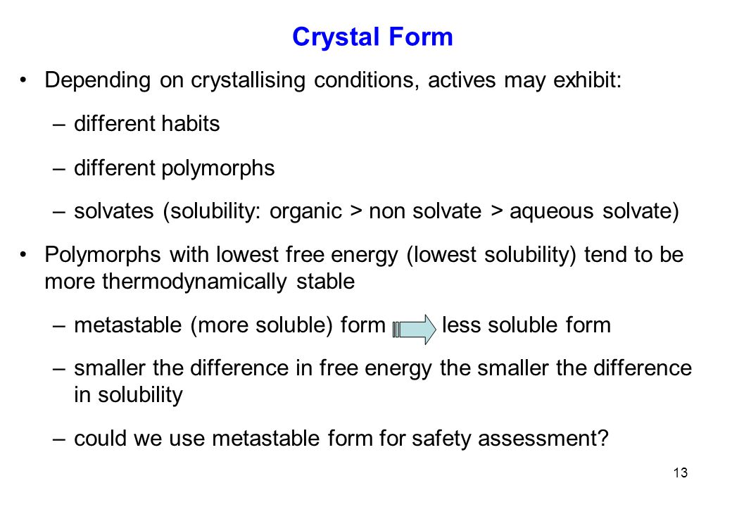 Crystal Form Depending on crystallising conditions, actives may exhibit: –different habits –different polymorphs –solvates (solubility: organic > non solvate > aqueous solvate) Polymorphs with lowest free energy (lowest solubility) tend to be more thermodynamically stable –metastable (more soluble) form less soluble form –smaller the difference in free energy the smaller the difference in solubility –could we use metastable form for safety assessment.