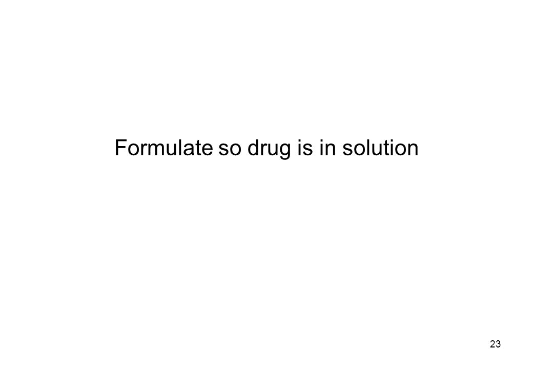 Formulate so drug is in solution 23
