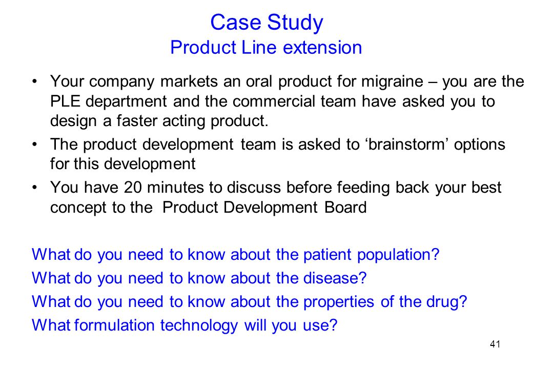 Case Study Product Line extension Your company markets an oral product for migraine – you are the PLE department and the commercial team have asked you to design a faster acting product.