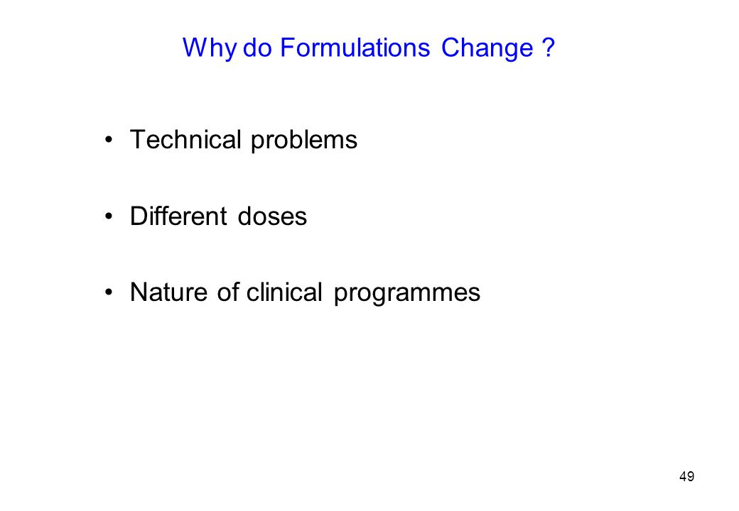 Why do Formulations Change Technical problems Different doses Nature of clinical programmes 49
