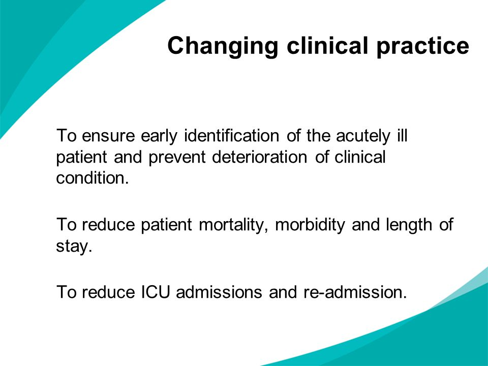 Changing clinical practice To ensure early identification of the acutely ill patient and prevent deterioration of clinical condition. To reduce patien