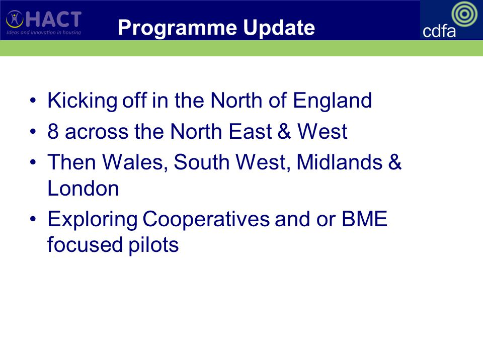 Programme Update Kicking off in the North of England 8 across the North East & West Then Wales, South West, Midlands & London Exploring Cooperatives and or BME focused pilots