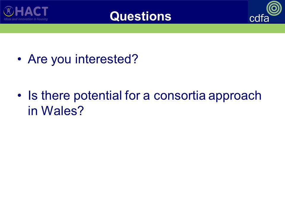 Questions Are you interested? Is there potential for a consortia approach in Wales?