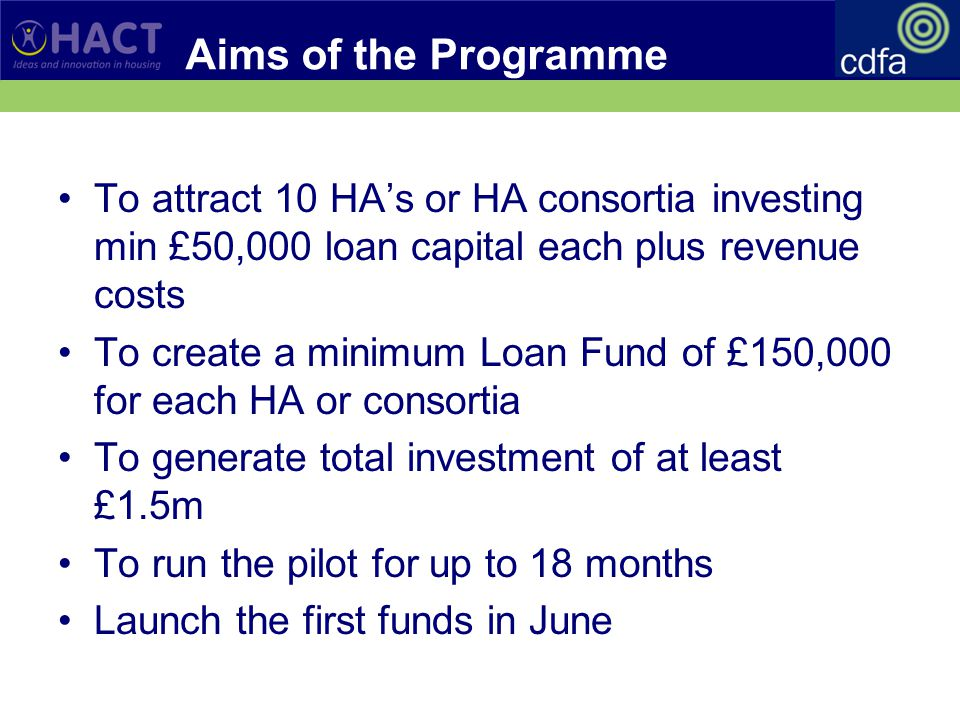 Aims of the Programme To attract 10 HA's or HA consortia investing min £50,000 loan capital each plus revenue costs To create a minimum Loan Fund of £150,000 for each HA or consortia To generate total investment of at least £1.5m To run the pilot for up to 18 months Launch the first funds in June