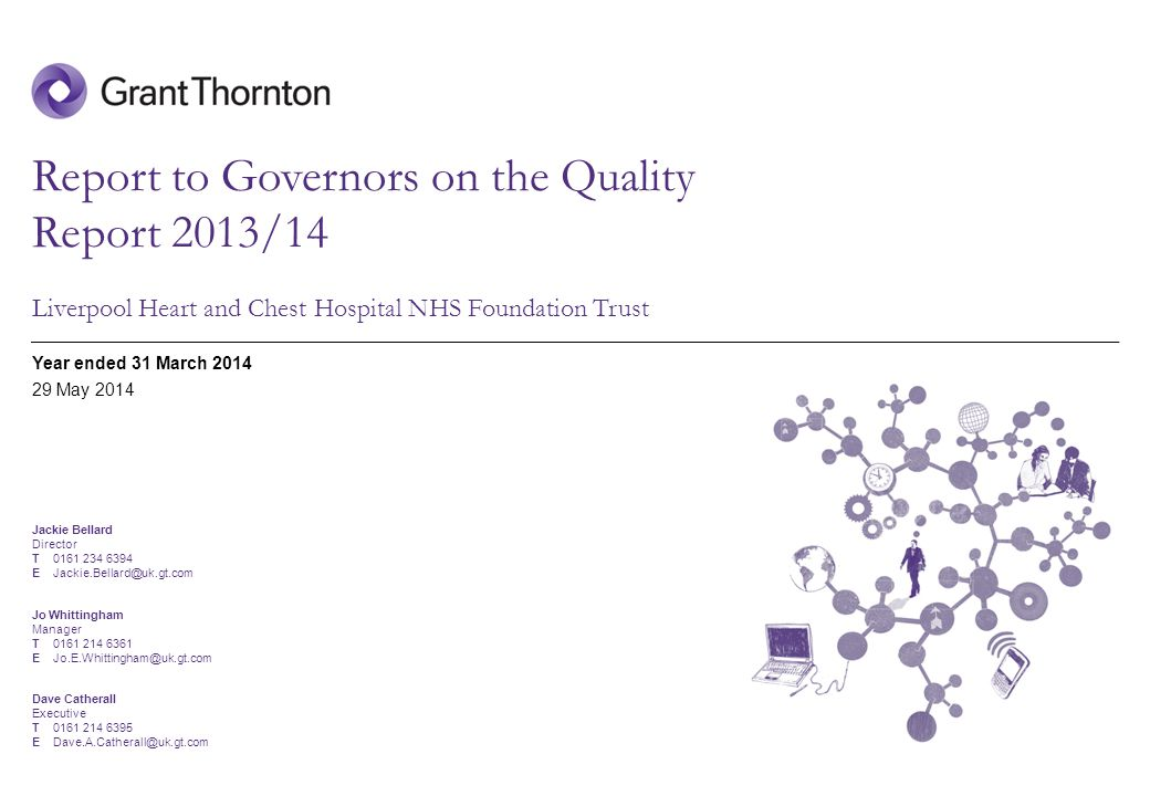 © 2014 Grant Thornton UK LLP | Report to Governors on the Quality Report 2013/14 Liverpool Heart and Chest Hospital NHS Foundation Trust Year ended 31 March May 2014 Jackie Bellard Director T E Jo Whittingham Manager T E Dave Catherall Executive T E