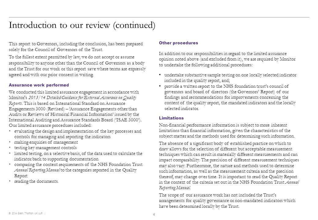 © 2014 Grant Thornton UK LLP   Unqualified Conclusion Our limited assurance opinion Based on the results of our procedures, nothing has come to our attention that causes us to believe that, for the year ended 31 March 2014: the Quality Report is not prepared in all material respects in line with the criteria set out in the NHS Foundation Trust Annual Reporting Manual the Quality Report is not consistent in all material respects with the sources specified in the Detailed Guidance for External Assurance on Quality Reports the indicators in the Quality Report subject to limited assurance have not been reasonably stated in all material respects in accordance with the NHS Foundation Trust Annual Reporting Manual.