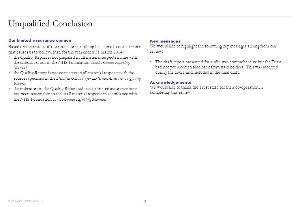 © 2014 Grant Thornton UK LLP   Compliance with regulations RequirementWork performedConclusion Compliance with regulationsWe reviewed the content of the Quality Report against the requirements of Monitor's published guidance which are specified in paragraph 7.76 and Annex 2 to Chapter 7 of the NHS Foundation Trust Annual Reporting Manual 2013/14.