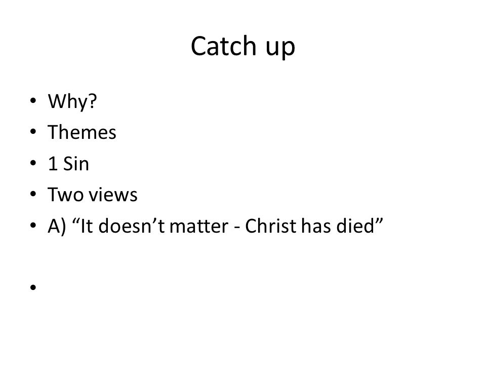 Catch up Why Themes 1 Sin Two views A) It doesn't matter - Christ has died