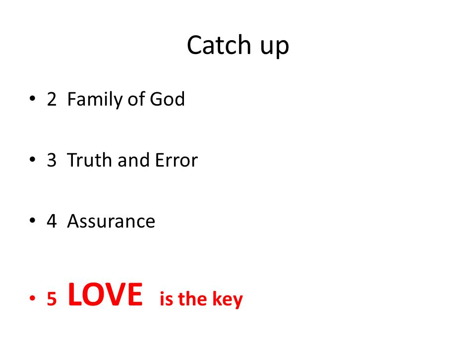 Catch up 2 Family of God 3 Truth and Error 4 Assurance 5 LOVE is the key