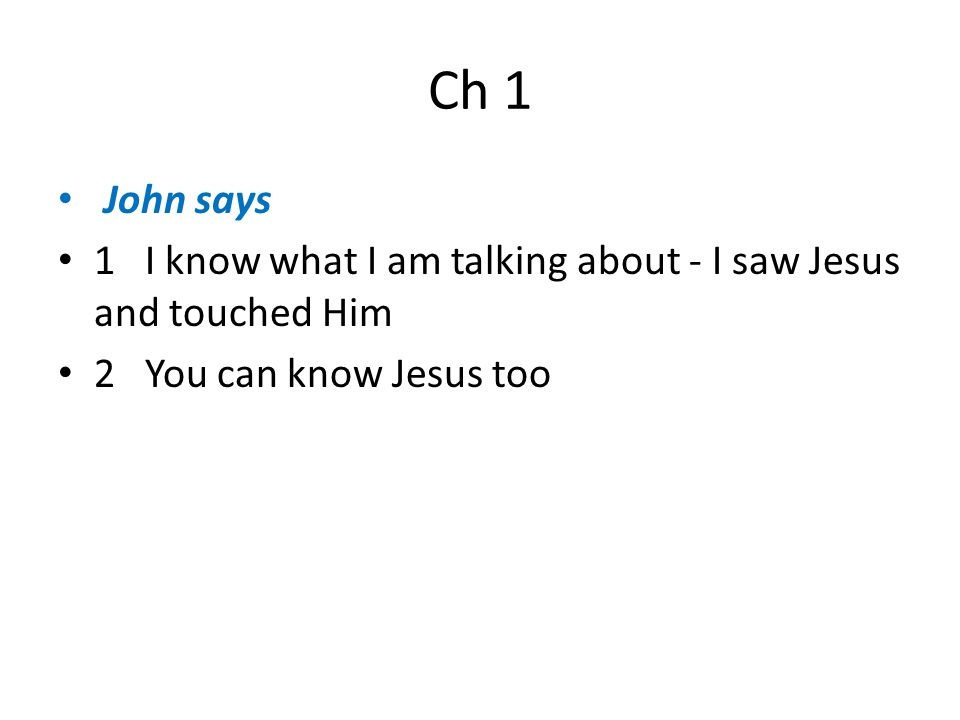 Ch 1 John says 1 I know what I am talking about - I saw Jesus and touched Him 2 You can know Jesus too