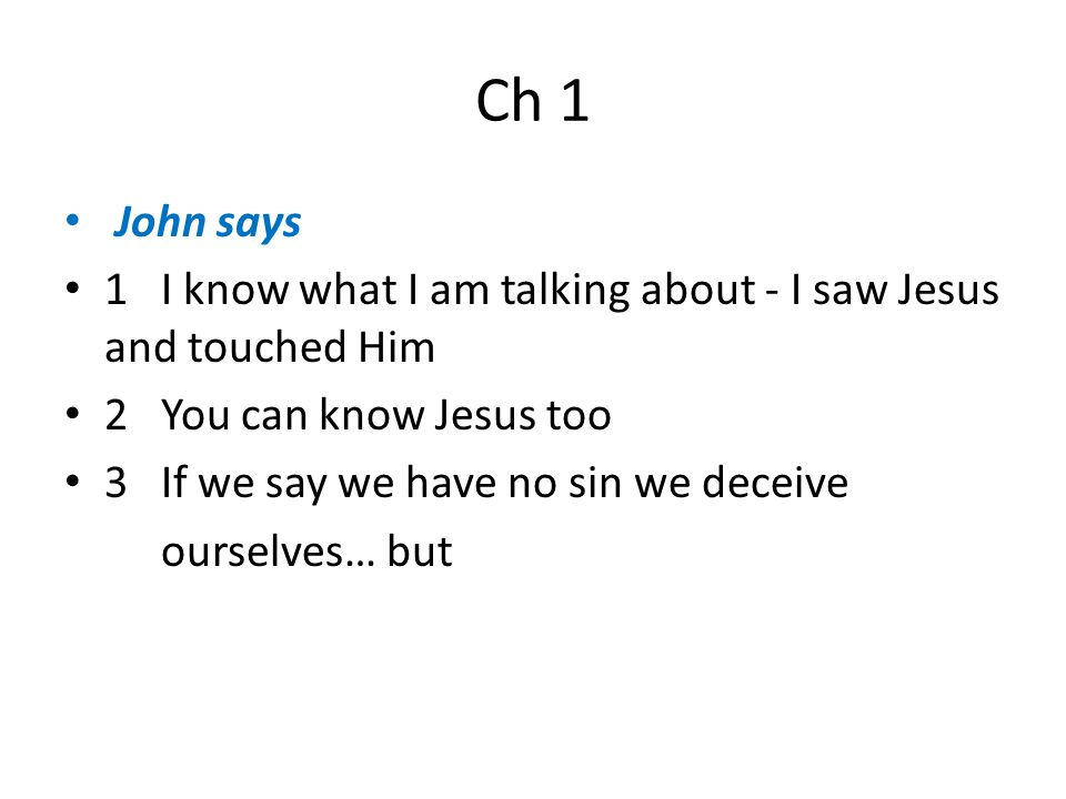 Ch 1 John says 1 I know what I am talking about - I saw Jesus and touched Him 2 You can know Jesus too 3 If we say we have no sin we deceive ourselves… but