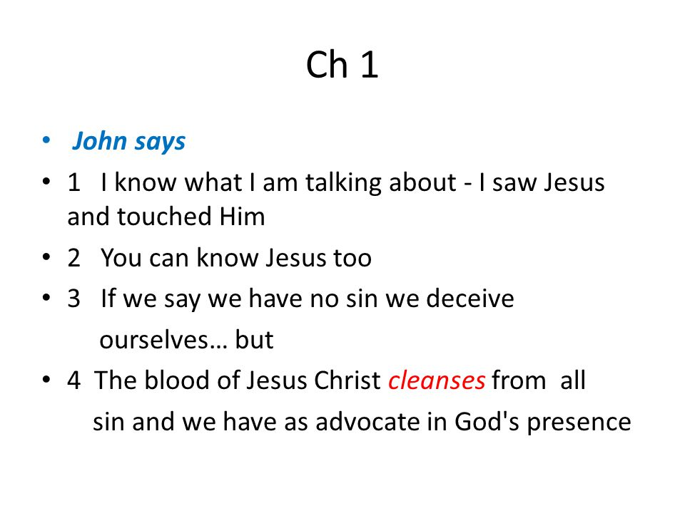 Ch 1 John says 1 I know what I am talking about - I saw Jesus and touched Him 2 You can know Jesus too 3 If we say we have no sin we deceive ourselves… but 4 The blood of Jesus Christ cleanses from all sin and we have as advocate in God s presence