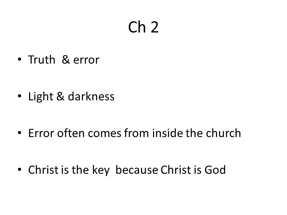 Ch 2 Truth & error Light & darkness Error often comes from inside the church Christ is the key because Christ is God