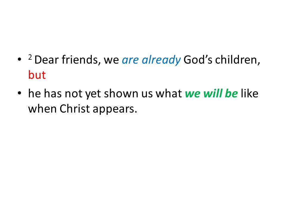 2 Dear friends, we are already God's children, but he has not yet shown us what we will be like when Christ appears.