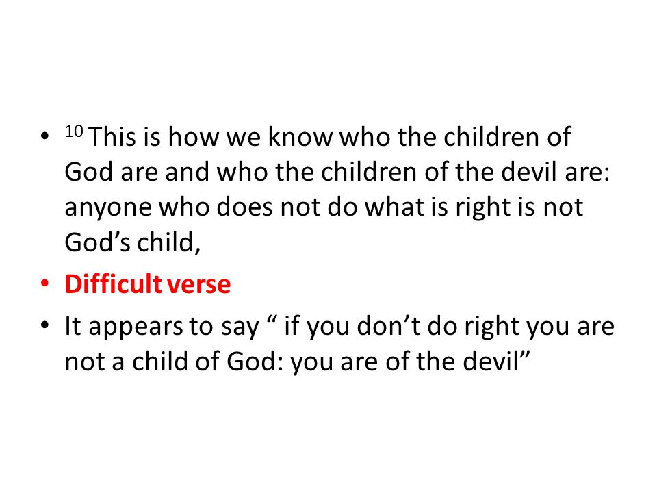 Difficult verse It appears to say if you don't do right you are not a child of God: you are of the devil
