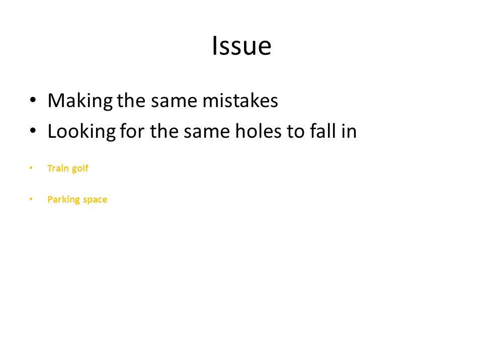 Issue Making the same mistakes Looking for the same holes to fall in Train golf Parking space
