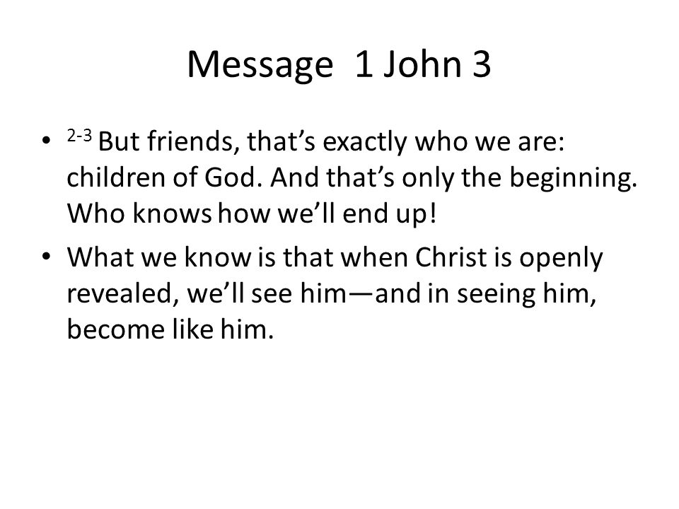 Message 1 John But friends, that's exactly who we are: children of God.