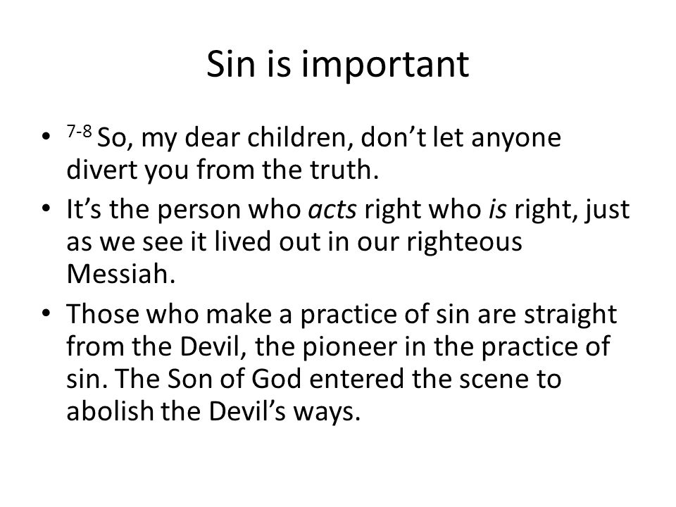 Sin is important 7-8 So, my dear children, don't let anyone divert you from the truth.