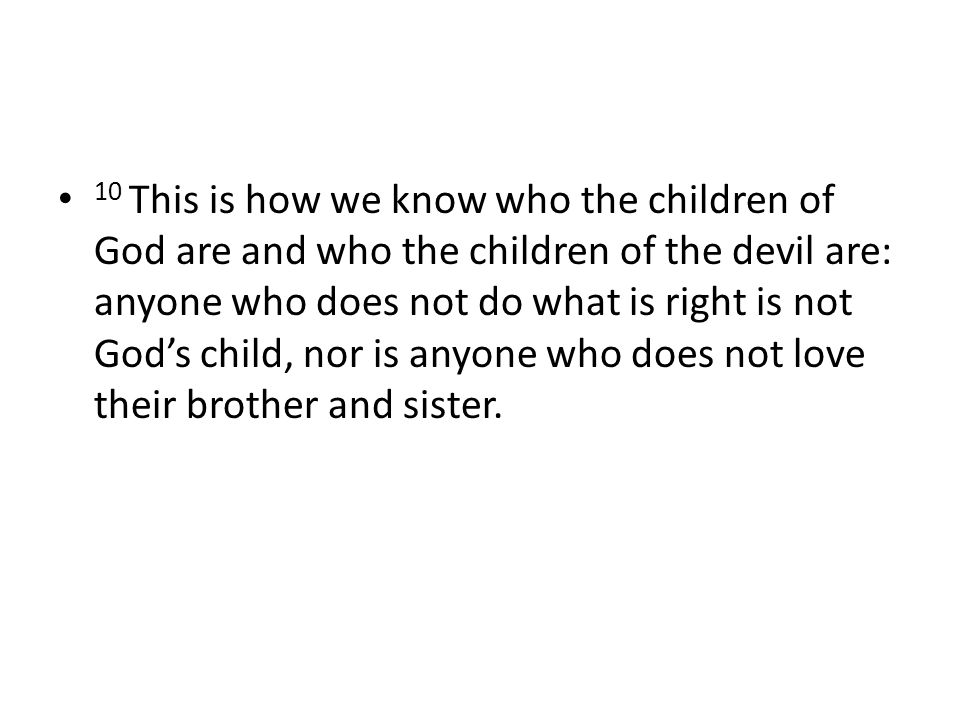 10 This is how we know who the children of God are and who the children of the devil are: anyone who does not do what is right is not God's child, nor is anyone who does not love their brother and sister.