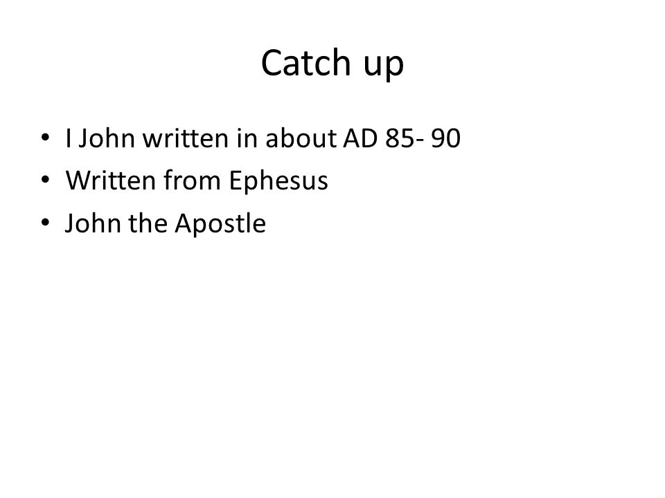 Catch up I John written in about AD Written from Ephesus John the Apostle