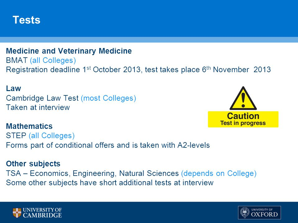 Tests Medicine and Veterinary Medicine BMAT (all Colleges) Registration deadline 1 st October 2013, test takes place 6 th November 2013 Law Cambridge