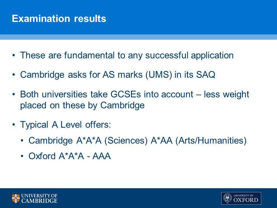 Examination results These are fundamental to any successful application Cambridge asks for AS marks (UMS) in its SAQ Both universities take GCSEs into