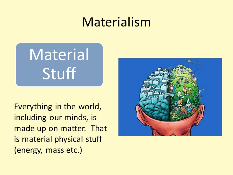 Materialism Everything in the world, including our minds, is made up on matter.
