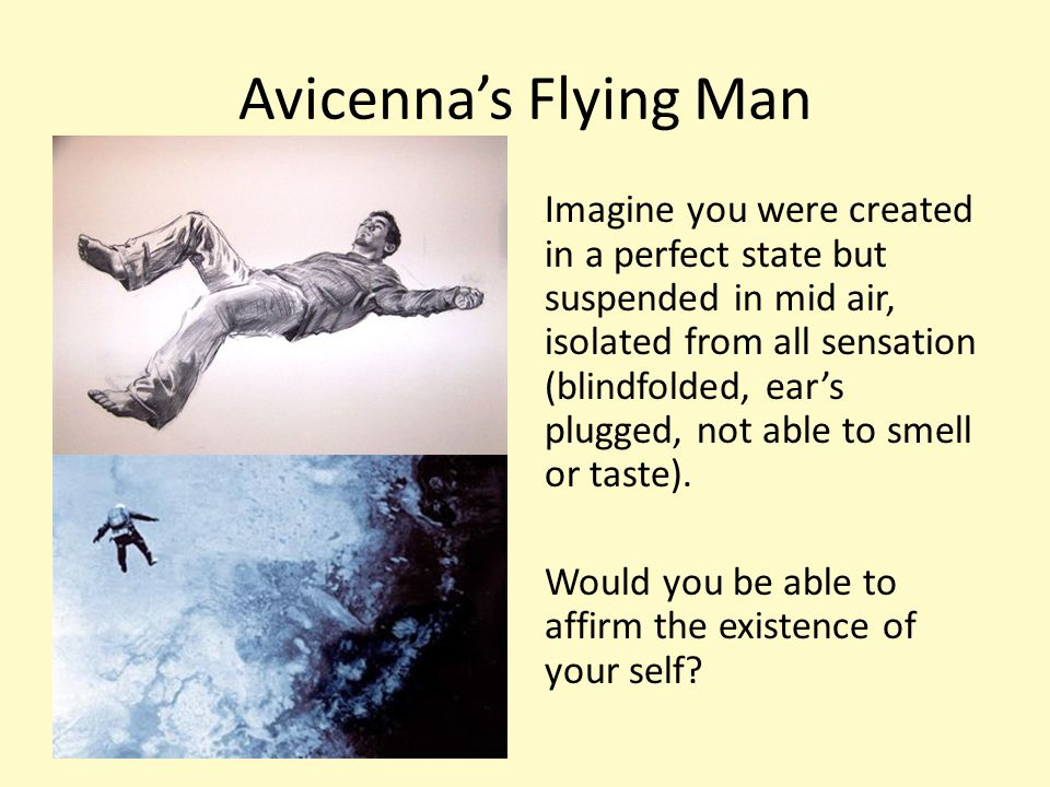 Avicenna's Flying Man Imagine you were created in a perfect state but suspended in mid air, isolated from all sensation (blindfolded, ear's plugged, not able to smell or taste).