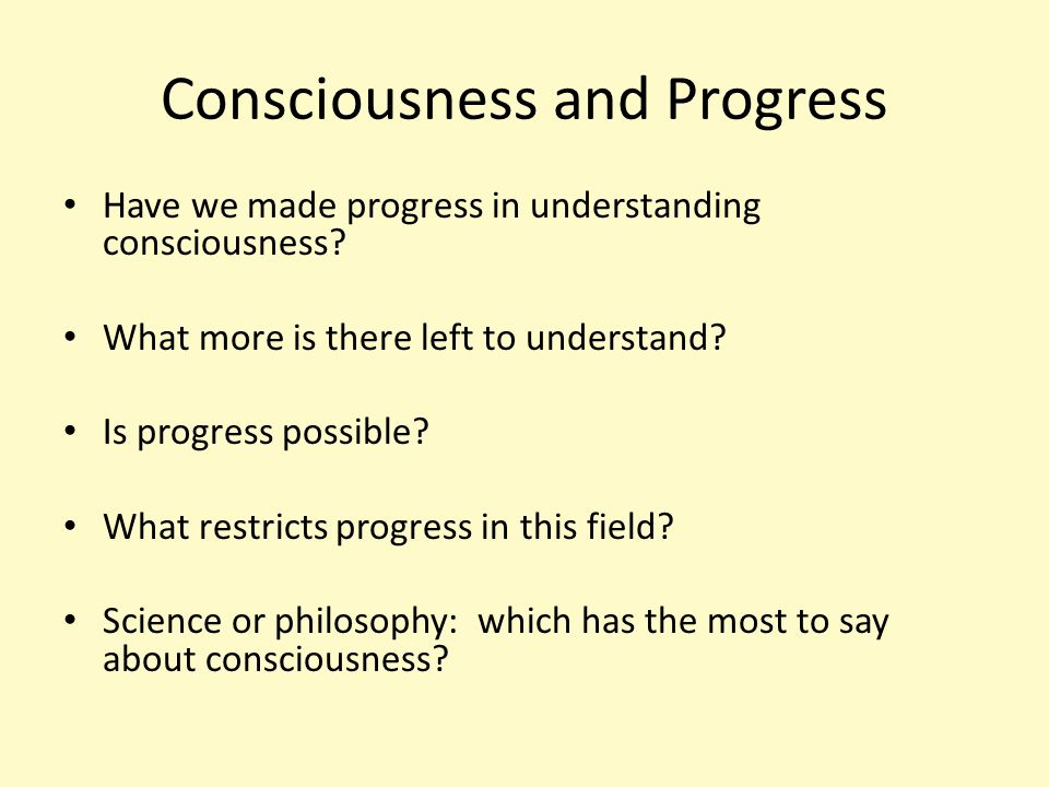 Consciousness and Progress Have we made progress in understanding consciousness.