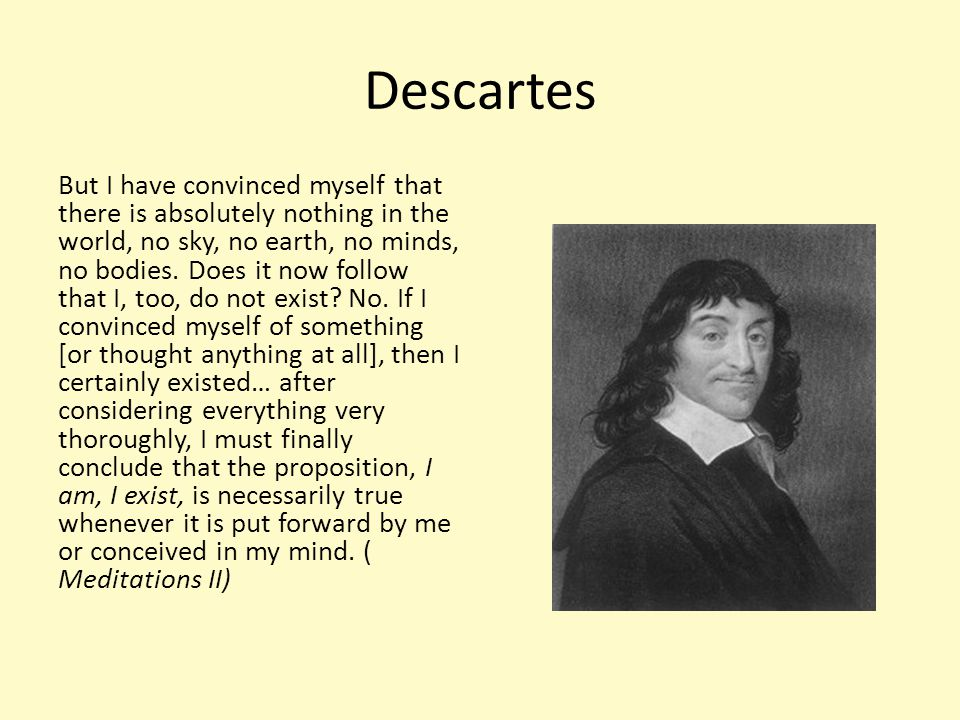 Descartes I attentively examined what I was, and as I observed that I could suppose that I had no body, and that there was no world or any plaice in which I might be; but that I could not therefore suppose that I was not; and that, on the contrary, from the very circumstances that I thought to doubt the truth of other things, it must clearly and certainly follow that I was…